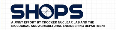 SHOPS - A joint effort by Crocker Nuclear Lab and the Biological and Agricultural Engineering Department